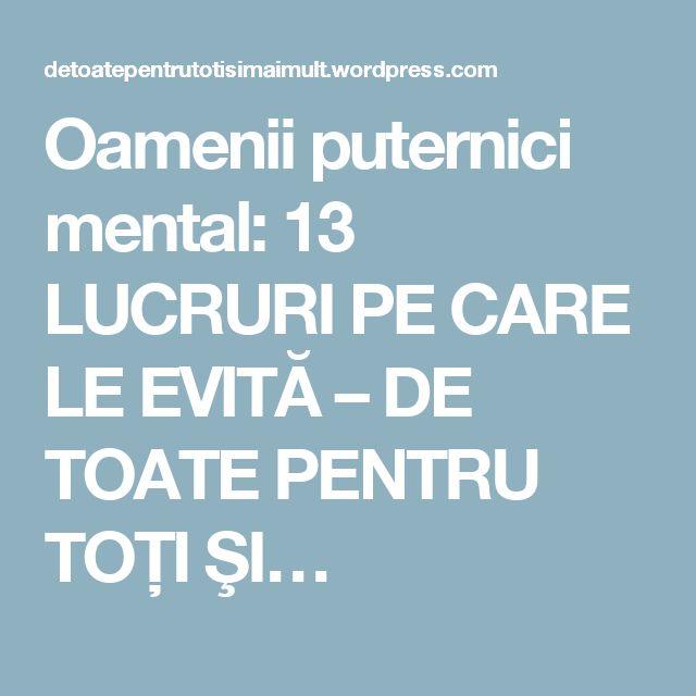 Oamenii puternici mental: 13 LUCRURI PE CARE LE EVITĂ – DE TOATE PENTRU TOŢI ŞI…