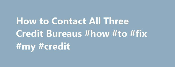 How to Contact All Three Credit Bureaus #how #to #fix #my #credit http://sweden.remmont.com/how-to-contact-all-three-credit-bureaus-how-to-fix-my-credit/ #3 credit bureaus # How to Contact All Three Credit Bureaus People contact credit bureaus for a variety of reasons, from correcting an error to determining what their credit status is before applying for a loan. Most adults have a credit file with three United States agencies: Equifax, Experian and TransUnion. All three collect information…