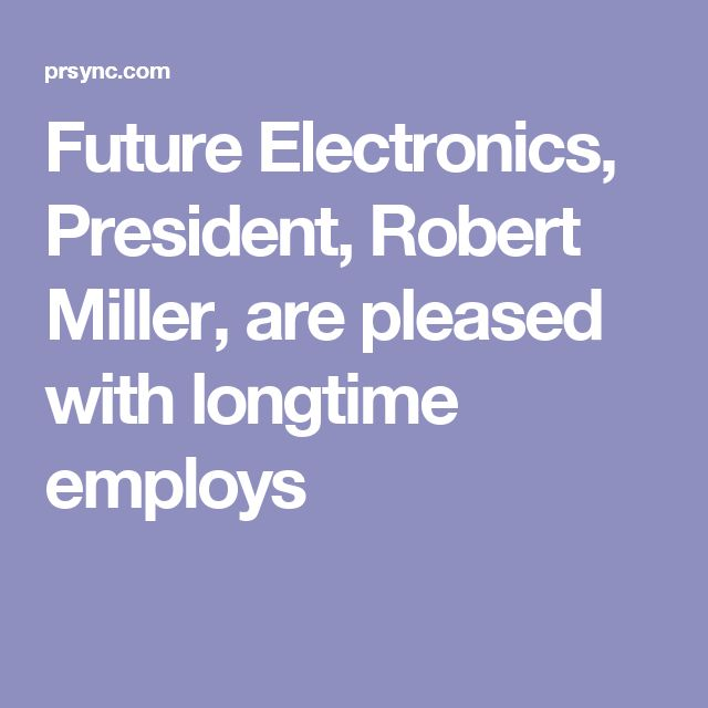 Future Electronics, President, Robert Miller, are pleased with longtime employs