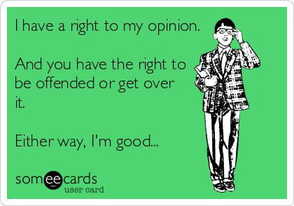 I have a right to my opinion. And you have the right to be offended or get over it. Either way, I'm good...