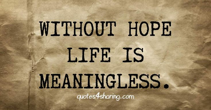 Without hope life is meaningless. quotes4sharing.com