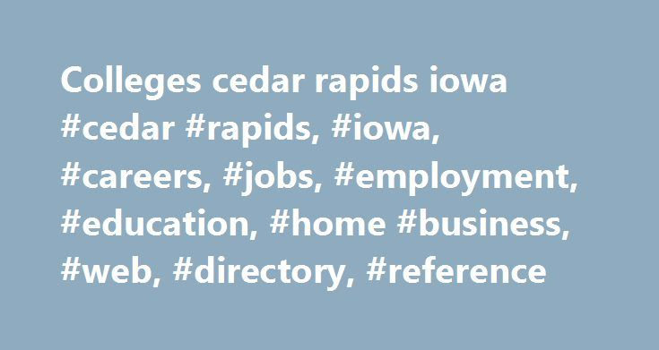 Colleges cedar rapids iowa #cedar #rapids, #iowa, #careers, #jobs, #employment, #education, #home #business, #web, #directory, #reference http://singapore.remmont.com/colleges-cedar-rapids-iowa-cedar-rapids-iowa-careers-jobs-employment-education-home-business-web-directory-reference/  # Careers, Jobs and Education Resources for: Cedar Rapids, IA Client Relationship Manager: Cedar Rapids A growing software technology company is looking to add a devoted Client Relationship Manager to build re…