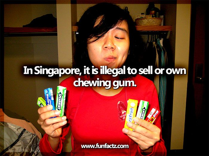 In Singapore, it is illegal to sell or own chewing gum.