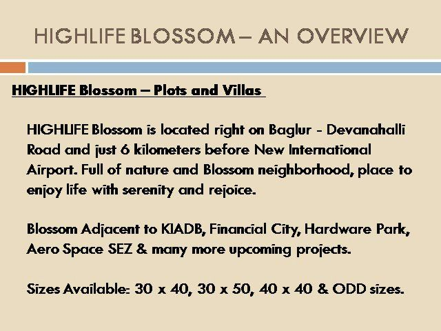 HIGHLIFE Blossom is located right on Baglur - Devanahalli Road and just 6 kilometers before New International Airport. Full of nature and Blossom neighborhood, place to enjoy life with serenity and rejoice.