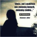 Złość, żal i zazdrość nie zmienią innych, zmienią ciebie. -Shannon L. Adler...