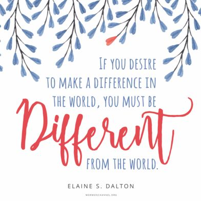 """If you desire to make a difference in the world, you must be different from the world."" -Elaine S. Dalton"