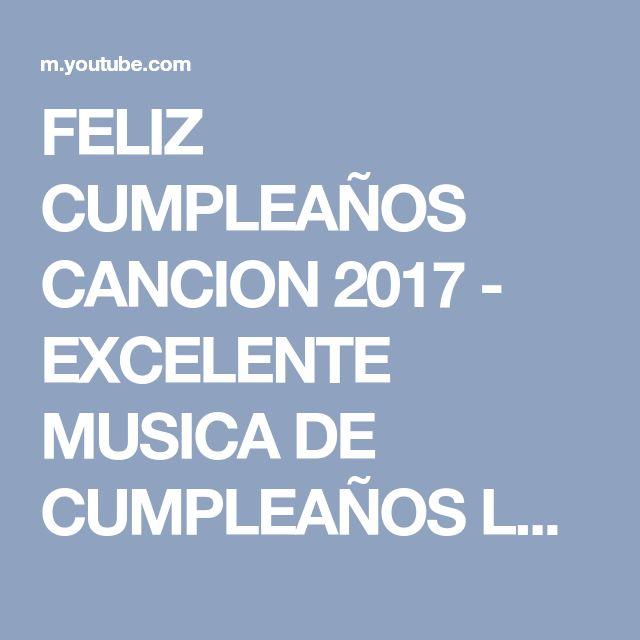 FELIZ CUMPLEAÑOS CANCION 2017 - EXCELENTE MUSICA DE CUMPLEAÑOS LO MEJOR - YouTube