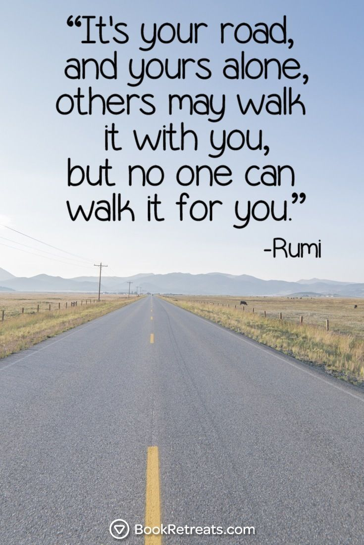 """""""It's your road, and yours alone. others may walk it with you, but no one can walk it for you.""""  Eye-Opening Rumi Quotes For Navigating The Maze Of Life at http://bookretreats.com/blog/http://bookretreats.com/blog/19-eye-opening-rumi-quotes-for-navigating-the-maze-of-life/"""