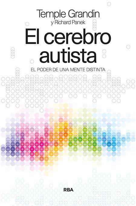 Título: El cerebro autista. El poder de una mente distinta Autoras: Temple Grandin y Richard Panek Editorial: RBA (Colección Divulgación) Páginas: 304 Fecha de publicación: 2014 ISBN: 978-84-9056-287-1 Información editorial El