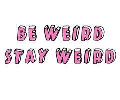 *Be weird stay weird*