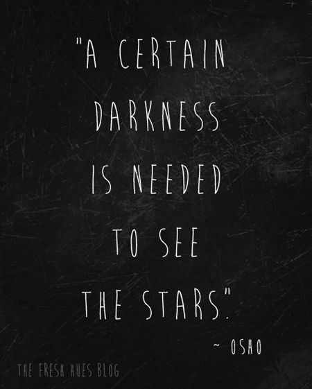 A certain darkness is needed to see the Stars - osho