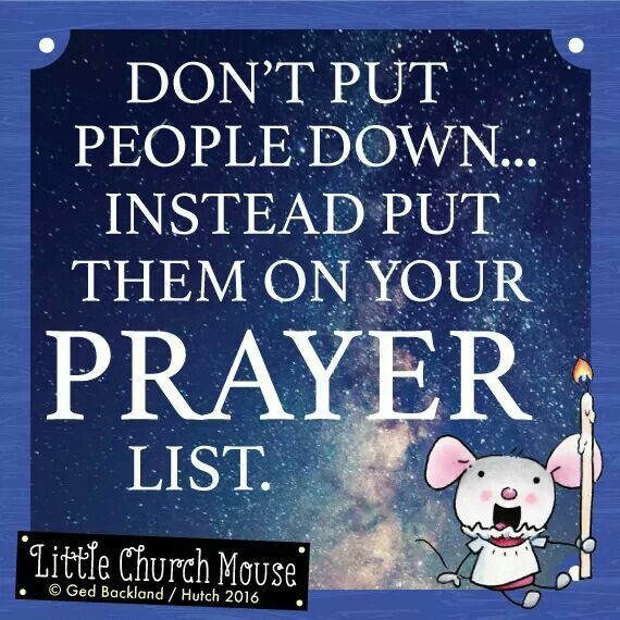 ✞♡✞ Don't put people down...Instead put them on your Prayer List. Amen...Little Church Mouse 22 March 2016 ✞♡✞