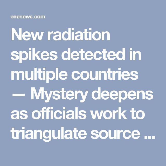 "New radiation spikes detected in multiple countries — Mystery deepens as officials work to triangulate source — Nuclear Expert: ""It is serious… likely means a continuing release still going on"" « ENENews.com – Energy News"