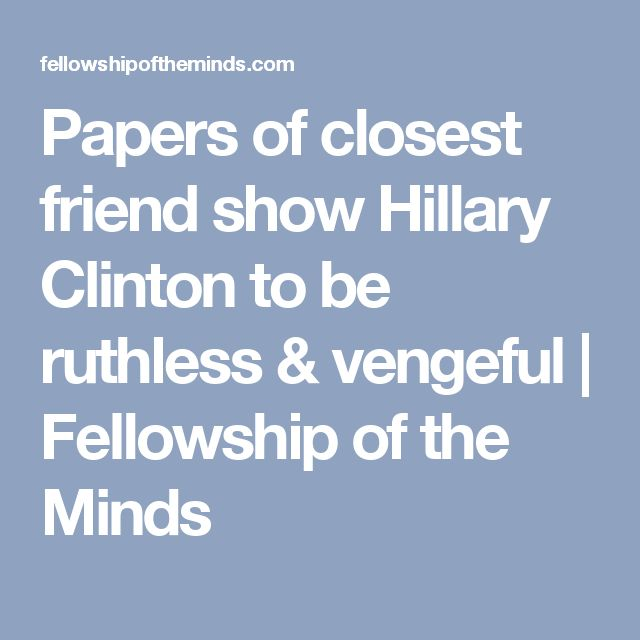 Papers of closest friend show Hillary Clinton to be ruthless & vengeful | Fellowship of the Minds