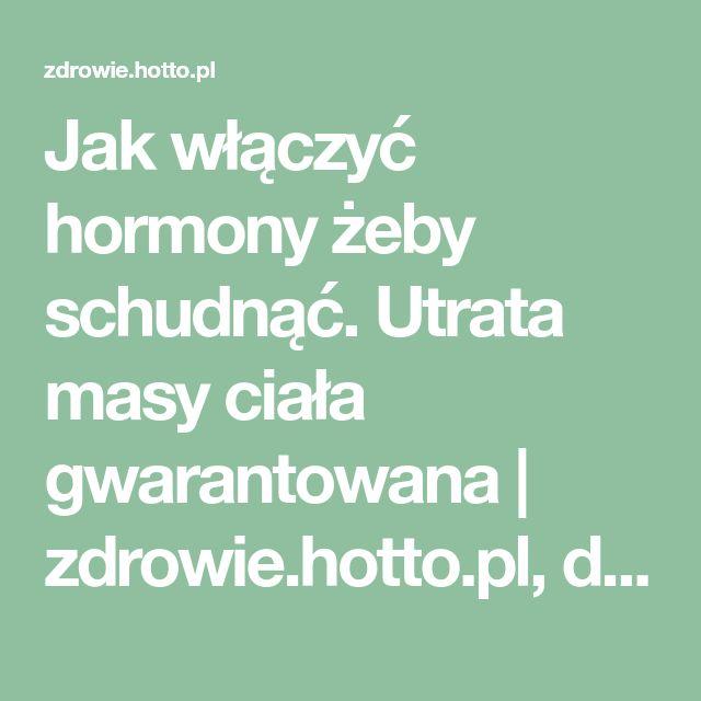 Jak włączyć hormony żeby schudnąć. Utrata masy ciała gwarantowana   zdrowie.hotto.pl, domowe sposoby popularne w necie
