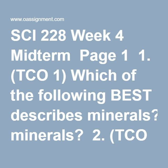 SCI 228 Week 4 Midterm  Page 1  1. (TCO 1) Which of the following BEST describes minerals?  2. (TCO 1) The two overarching goals of ________ are to increase quality and years of healthy life and to eliminate health disparities.  3. (TCO 1) What element makes protein different from carbohydrate and fat?  4. (TCO 1) For dinner, Bill consumes 255 grams of carbohydrate, 70 grams of protein, and 50 grams of fat. In addition, Bill decides that he wants a glass of wine with his meal. If he drinks…
