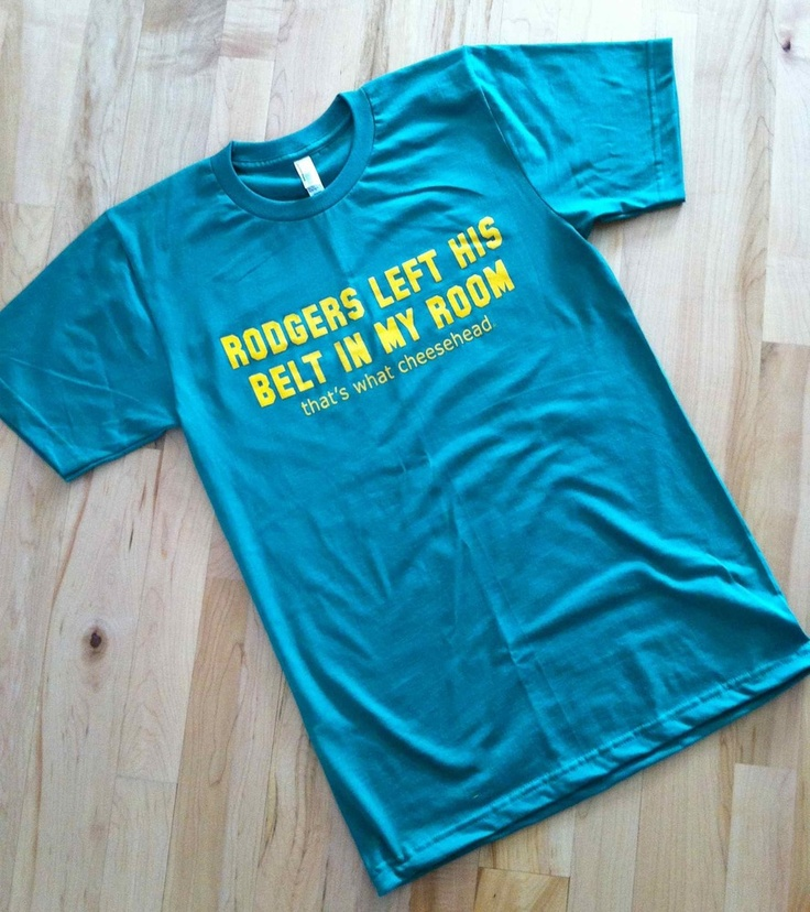 """PACKERS gear - Shirt says: """"Rodgers left his belt in my room. that's what cheesehead."""" HA!"""