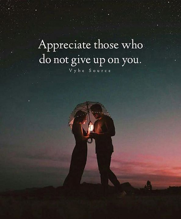 Appreciate those who dont give up on you no matter how hard the struggle may be. If you've ever been there for someone and you need them, you'll really find out where you stand in their life..if they give up on you, they weren't meant to be...friends and lovers don't give up on each other.