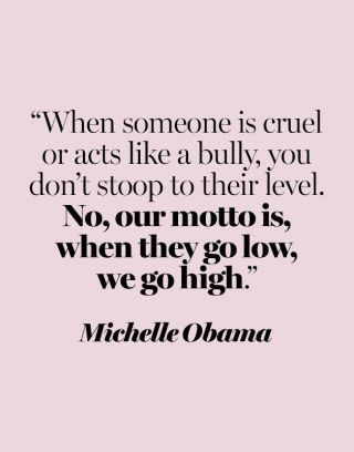 When someone is cruel or acts like a bully, you don't stoop to their level.  No, our motto is, when they go low, we go high. - Michelle Obama