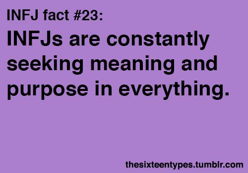 INFJ's are constantly seeking meaning and purpose in everything. And if it isn't there, we'll assign it some!