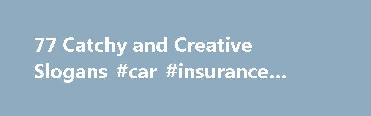 77 Catchy and Creative Slogans #car #insurance #slogans http://pakistan.remmont.com/77-catchy-and-creative-slogans-car-insurance-slogans/  # 77 Catchy and Creative Slogans A slogan is an advertising tag-line or phrase that advertisers create to visually expresses the importance and benefits of their product. By and large, it s a theme to a campaign that usually have a genuine role in people s lives. It has the ability to loan people s time and attention by putting consumers at the heart of…