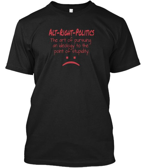 Alt Right Politics The Art Of Pursuing  An Ideology To The  Point Of Stupidity. Black T-Shirt Front