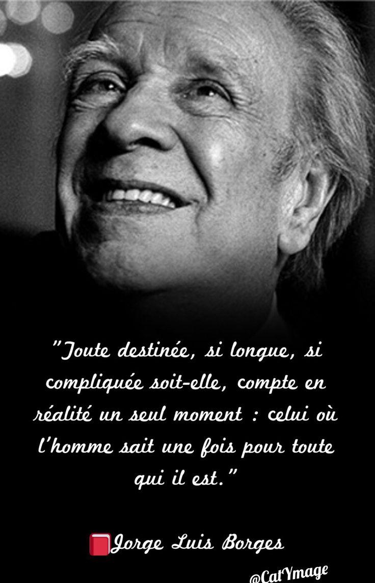 """""""Toute destinée, si longue, si compliquée soit-elle, compte en réalité un seul moment : celui où l'homme sait une fois pour toute qui il est."""" Jorge Luis Borges"""