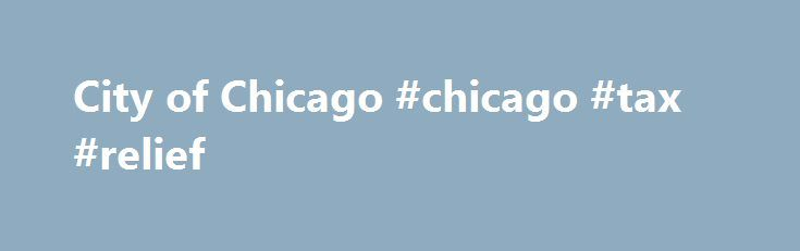 City of Chicago #chicago #tax #relief http://nevada.nef2.com/city-of-chicago-chicago-tax-relief/  # Debt Relief Program Debt Relief Program Frequently Asked Questions As part of the 2016 Budget passed by City Council on October 28, 2015 the City of Chicago will be offering a Debt Relief Program to individuals and businesses that owe eligible debt to the City. The Debt Relief Program will provide individuals and businesses the opportunity to resolve outstanding debt and avoid further costs…