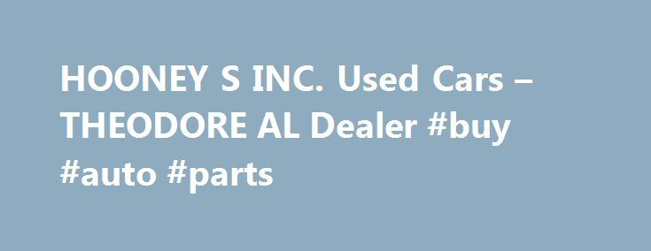 HOONEY S INC. Used Cars – THEODORE AL Dealer #buy #auto #parts http://cameroon.remmont.com/hooney-s-inc-used-cars-theodore-al-dealer-buy-auto-parts/  #used car lots # HOONEY'S INC. – THEODORE AL, 36582 car dealers theodore alabamacar dealers theodore alabama area used car dealers theodore alabama classic car dealers theodore alabama in house financing car dealers theodore alabama new car dealers theodore alabama smart car dealers theodore alabama toyota car dealers theodore alabama wholesale…