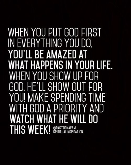 When you put God first in everything you do. You'll be amazed at what happens in your life. When you show up for God. He'll show out for you! Make spending time with God a priority and watch what He will do this week!