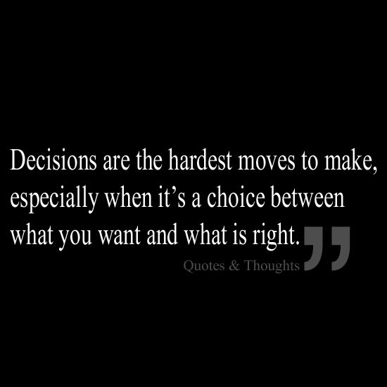 Truth. Decisions are the hardest moves to make, especially when it's a choice between what you want and what is right.