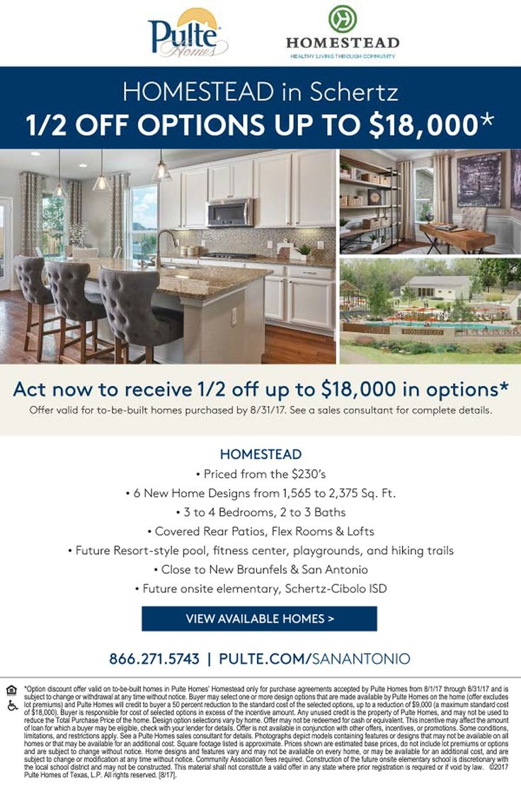 New Homes for Sale in Schertz, Texas  Pre-Sales Pricing Plus Half off Options in Master Planned Community in Schertz!  1/2 Off Options Up To $18k* in Options  |  6 Plans Available  |  Priced from the $230's  |  3 to 4 Bedrooms & 2 to 3 Baths  |  Covered Rear Patios  |  Resort-Style Pool, Fitness Center, Playgrounds & Hiking Trails  https://www.pulte.com/homes/texas/the-san-antonio-area/schertz/homestead-209905