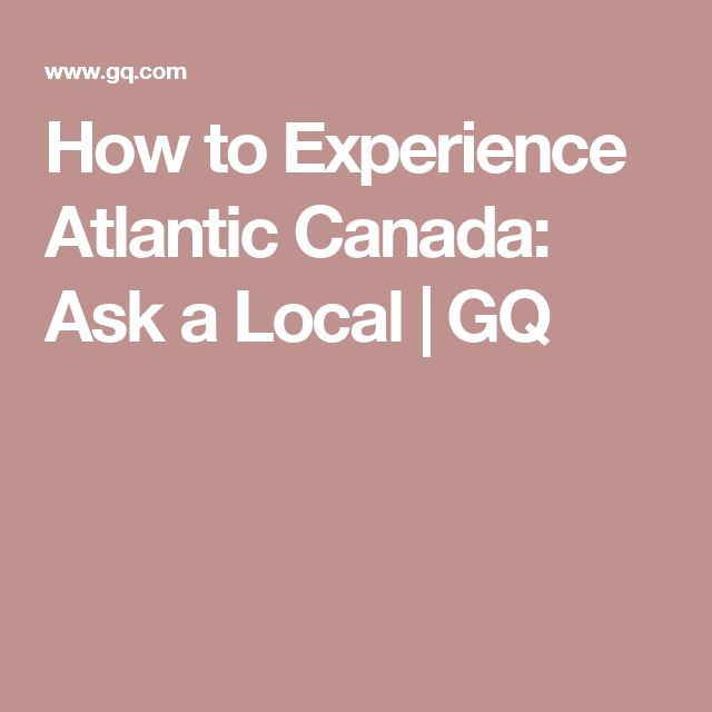 How to Experience Atlantic Canada: Ask a Local | GQ