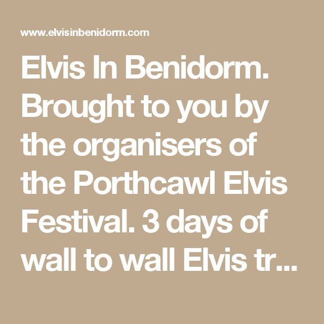 Elvis In Benidorm. Brought to you by the organisers of the Porthcawl Elvis Festival. 3 days of wall to wall Elvis tribute acts in the sun. Welcome to the Home Page