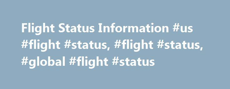 Flight Status Information #us #flight #status, #flight #status, #global #flight #status http://flight.remmont.com/flight-status-information-us-flight-status-flight-status-global-flight-status-4/  Flight Status Information About the Flight Status Application FlightStats collects information from a large number of sources (governments, airlines, airports, reservation systems, and others) and presents an intuitive display of... Read more >