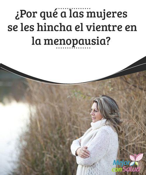 ¿Por qué a las mujeres se les hincha el vientre en la menopausia?  La mayoría de las mujeres que están cerca de la menopausia o ya la están viviendo se quejan de que se les hincha el vientres sin motivo aparente, a pesar de seguir con el mismo ritmo de vida de siempre.