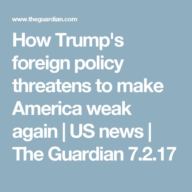 How Trump's foreign policy threatens to make America weak again | US news | The Guardian 7.2.17