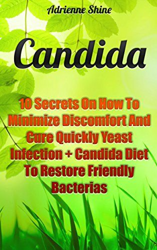Candida: 10 Secrets On How To Minimize Discomfort And Cure Quickly Yeast Infection + Candida Diet To Restore Friendly Bacterias: (Health, Candida Cure, ... (Natural Health & Natural Cures Series) by [Shine, Adrienne]