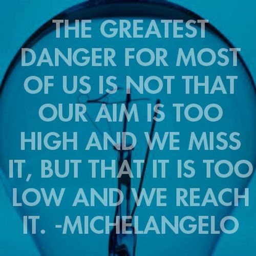 """""""The greatest danger for most of us is not that our aim is too high and we miss it, but that it is too low and we reach it."""" - Michelangelo"""