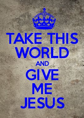 TAKE THIS WORLD AND GIVE ME JESUS