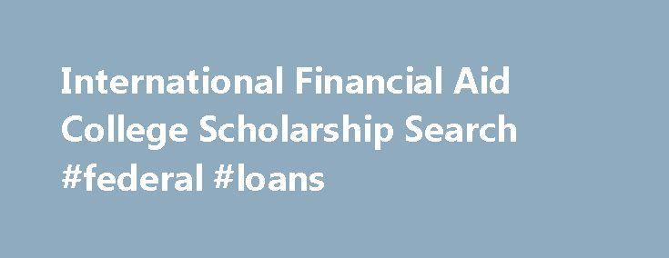 International Financial Aid College Scholarship Search #federal #loans http://loan.remmont.com/international-financial-aid-college-scholarship-search-federal-loans/  #private education loans # Private Student Loans for International Students Financing an education in the United States is difficult, even for a US student. For international students, paying for college in the US is even harder. Almost two-thirds of all students enrolled at private four-year US schools receive loans of some…