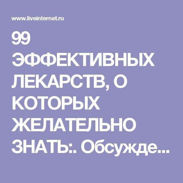 99 ЭФФЕКТИВНЫХ ЛЕКАРСТВ, О КОТОРЫХ ЖЕЛАТЕЛЬНО ЗНАТЬ:. Обсуждение на LiveInternet - Российский Сервис Онлайн-Дневников