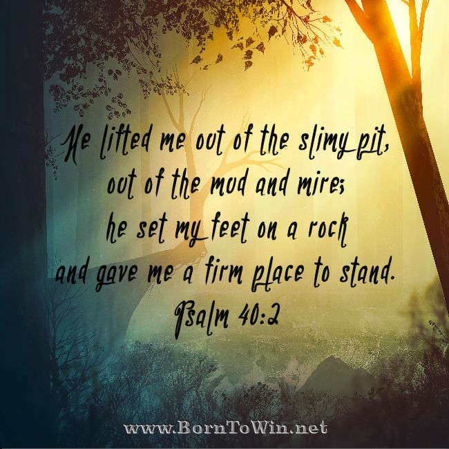 He lifted me out of the slimy pit, out of the mud and mire; he set my feet on a rock and gave me a firm place to stand. Psalm 40:2  http://www.borntowin.net/inspirational-scripture-graphics