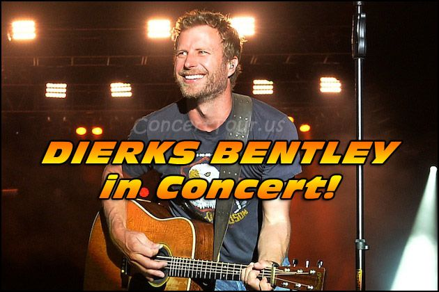 DIERKS BENTLEY is awesome to see live so don't miss any of his shows.