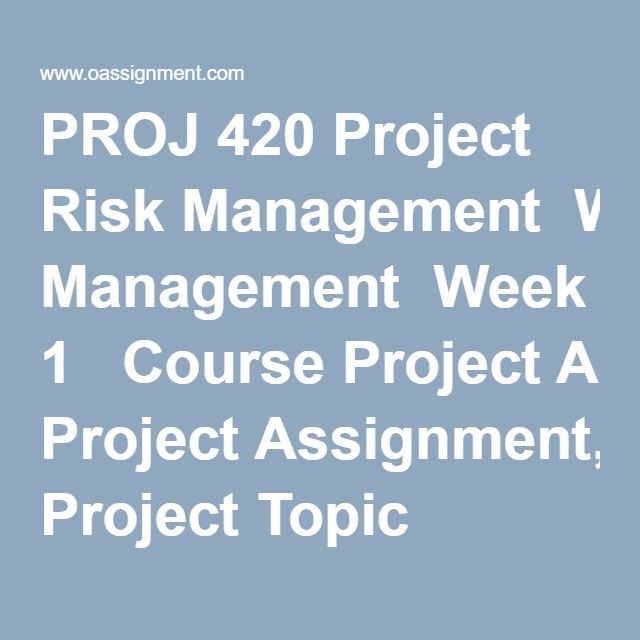 PROJ 420 Project Risk Management  Week 1  Course ProjectAssignment, Project Topic Proposal and Outline  Discussion 1, Why Should We Practice Risk Management  Discussion 2, The ATOM Risk Management Process  Week 2  Course ProjectAssignment, Project Sizing and Stakeholder Analysis  Discussion 1, The Initiation Step  Discussion 2, Risk Identification  Week 3  Course ProjectAssignment, Project Risk Breakdown Structure  Discussion 1, MRP Process  Discussion 2, Risk Identification  Quiz…
