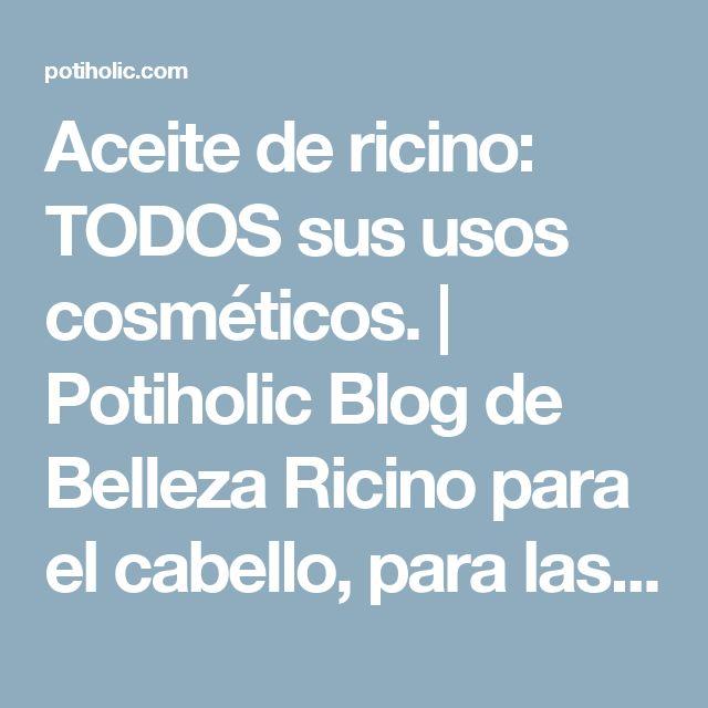 Aceite de ricino: TODOS sus usos cosméticos. | Potiholic Blog de Belleza    Ricino para el cabello, para las uñas, para la piel y para las pestañas.