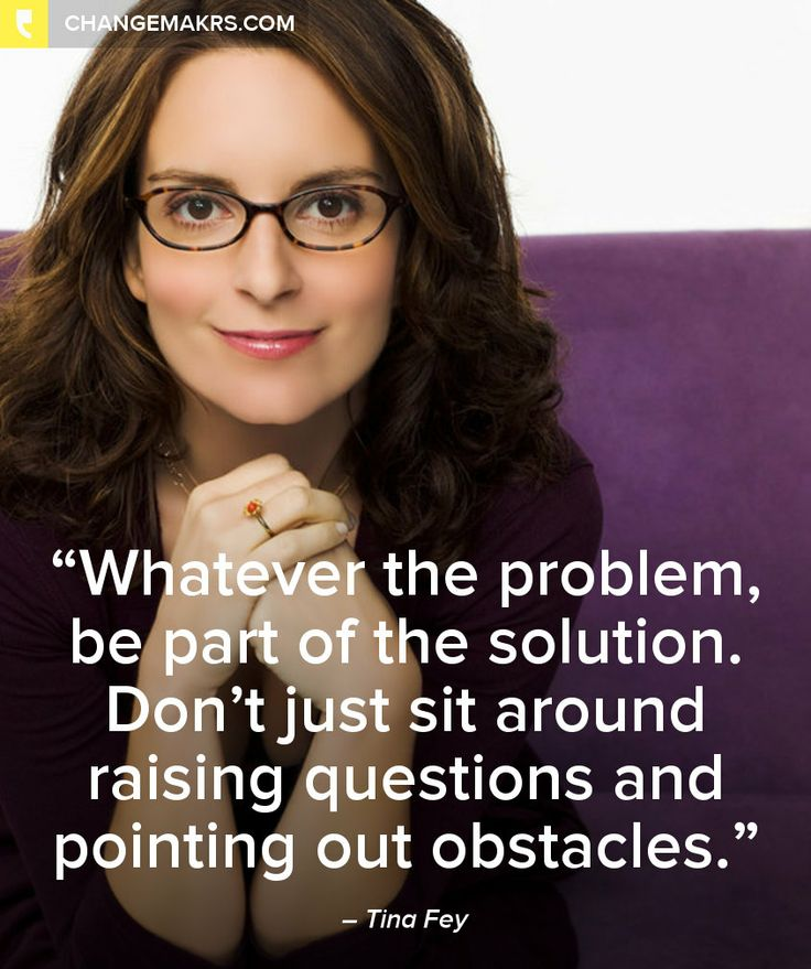 """""""Whatever the problem, be a part of the solution. Don't just sit around raising questions and pointing out obstacles."""" - Tina Fey"""
