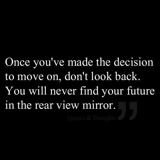 Once you've made the decision to move on, don't look back