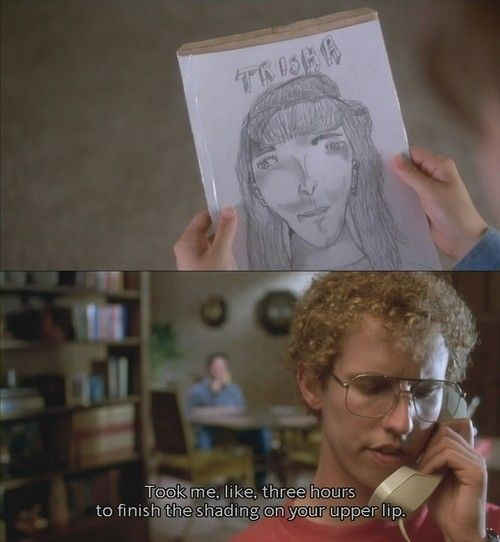 """""""Took me like three hours to finish the shading on your upper lip"""" Napoleon Dynamite"""