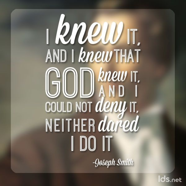"""""""It was a fact that I had beheld a vision. I had actually seen a light, and in the midst of that light I saw two Personages, and they did in reality speak to me; and though I was hated and persecuted for saying that I had seen a vision, yet it was true. I knew it, and I knew that God knew it, and I could not deny it."""" Learn more about the Prophet Joseph Smith's remarkable life experiences http://facebook.com/217921178254609, and discover for yourself the truth he helped restore in our day."""